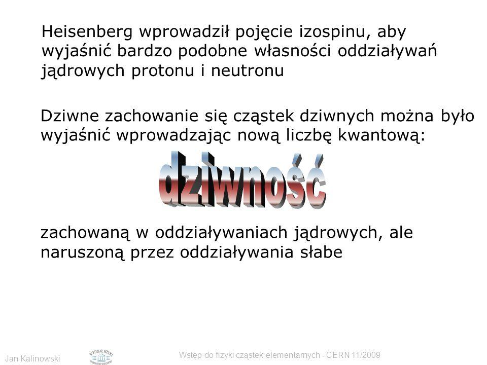 Jan Kalinowski Wstęp do fizyki cząstek elementarnych - CERN 11/2009 Heisenberg wprowadził pojęcie izospinu, aby wyjaśnić bardzo podobne własności oddziaływań jądrowych protonu i neutronu Dziwne zachowanie się cząstek dziwnych można było wyjaśnić wprowadzając nową liczbę kwantową: zachowaną w oddziaływaniach jądrowych, ale naruszoną przez oddziaływania słabe