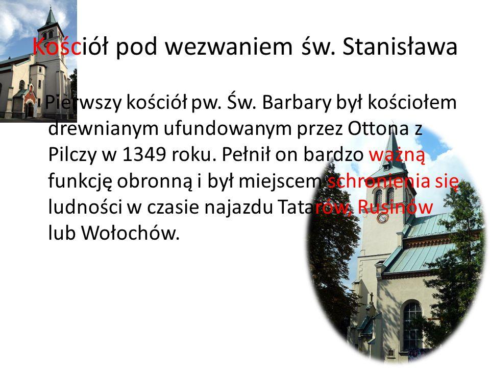 Kościół pod wezwaniem św. Stanisława Pierwszy kościół pw. Św. Barbary był kościołem drewnianym ufundowanym przez Ottona z Pilczy w 1349 roku. Pełnił o