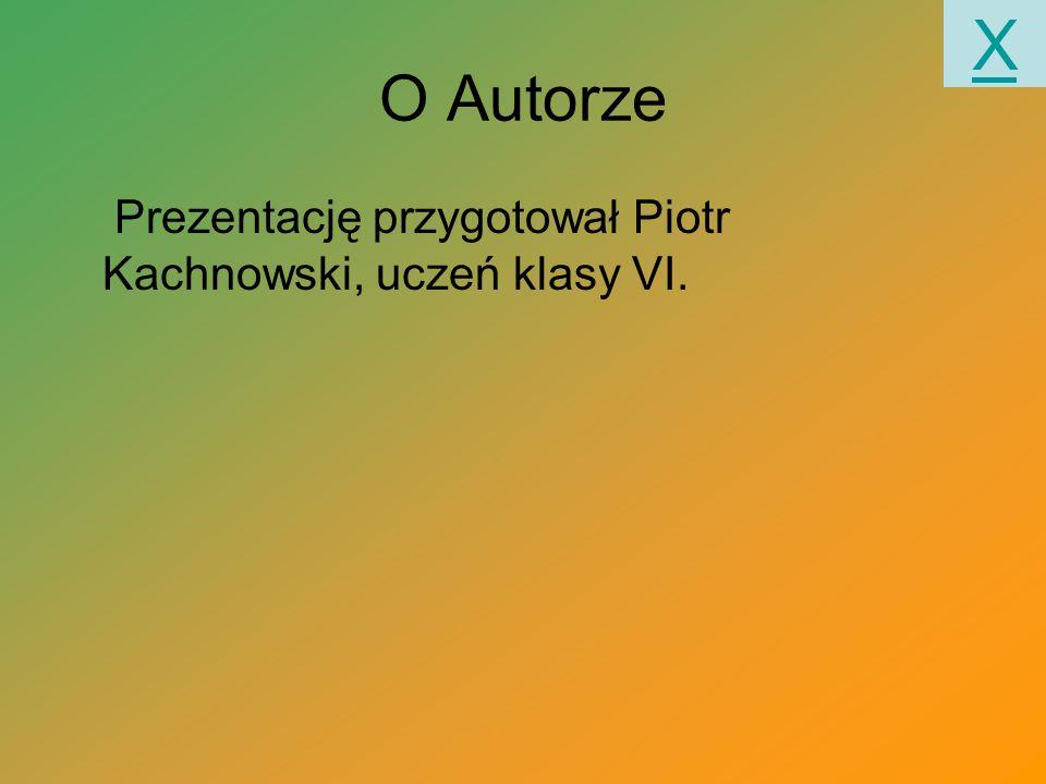 O Autorze Prezentację przygotował Piotr Kachnowski, uczeń klasy VI. X