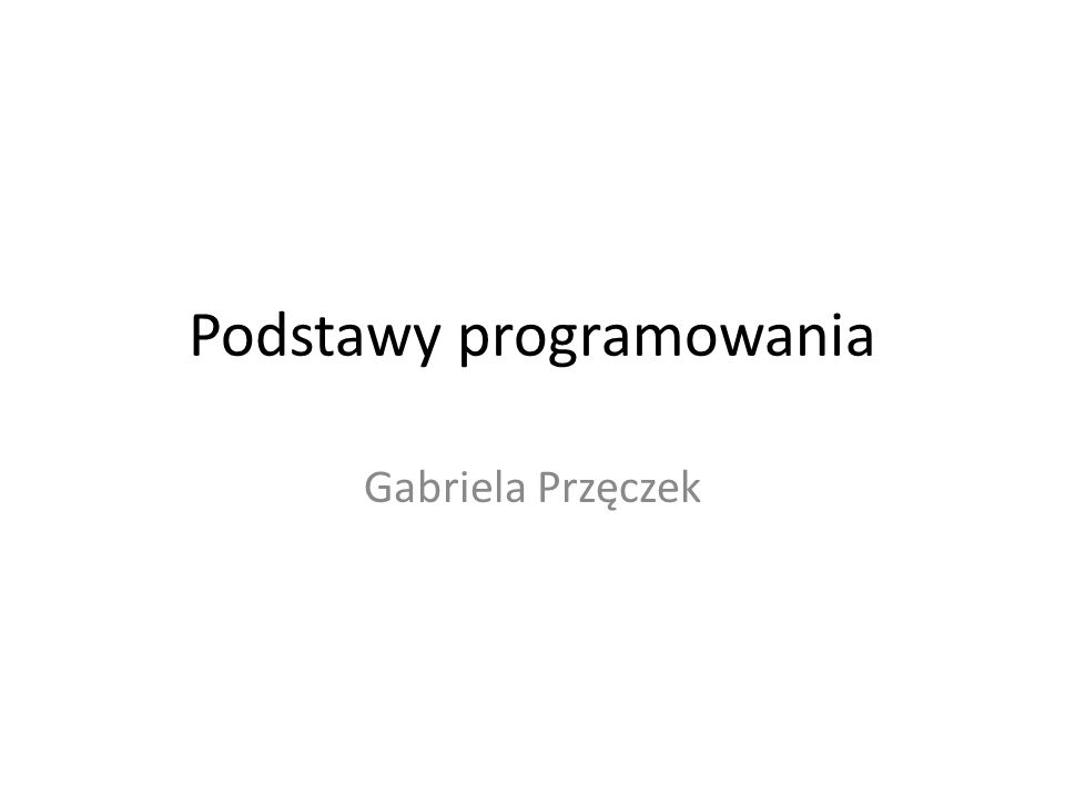 Podstawy programowania Gabriela Przęczek