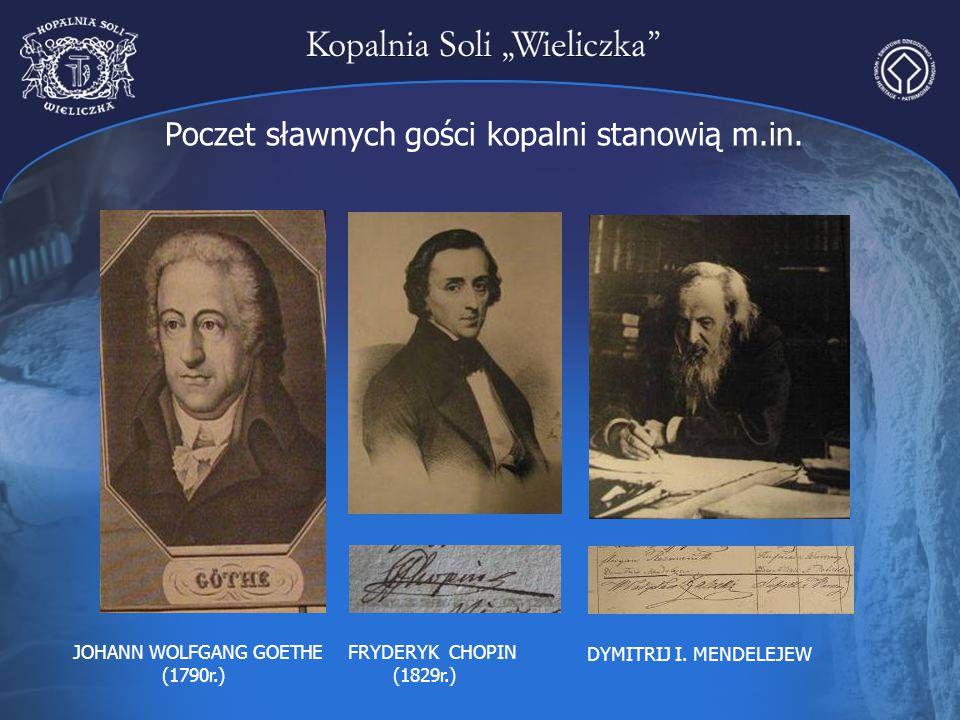 Poczet sławnych gości kopalni stanowią m.in. FRYDERYK CHOPIN (1829r.) JOHANN WOLFGANG GOETHE (1790r.) DYMITRIJ I. MENDELEJEW