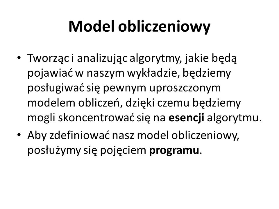 Model obliczeniowy Tworząc i analizując algorytmy, jakie będą pojawiać w naszym wykładzie, będziemy posługiwać się pewnym uproszczonym modelem obliczeń, dzięki czemu będziemy mogli skoncentrować się na esencji algorytmu.