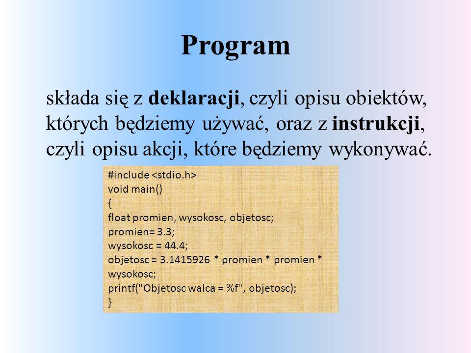 Program składa się z deklaracji, czyli opisu obiektów, których będziemy używać, oraz z instrukcji, czyli opisu akcji, które będziemy wykonywać.