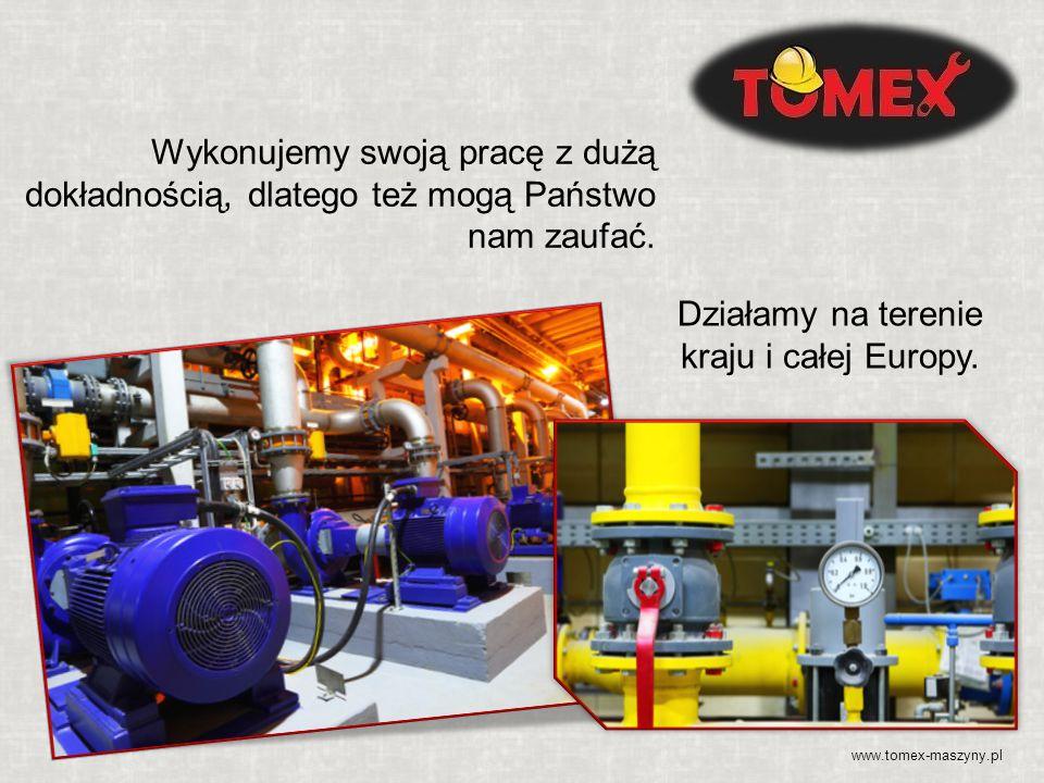 www.tomex-maszyny.pl Wykonujemy swoją pracę z dużą dokładnością, dlatego też mogą Państwo nam zaufać. Działamy na terenie kraju i całej Europy.