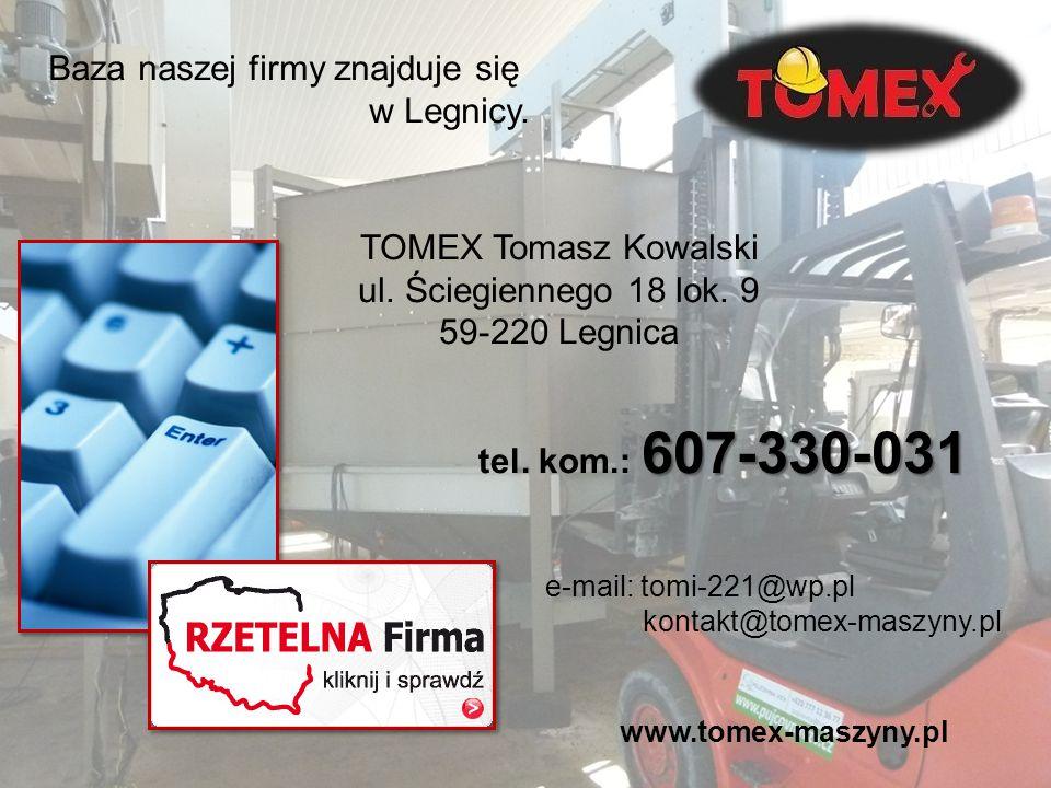 Baza naszej firmy znajduje się w Legnicy. TOMEX Tomasz Kowalski ul. Ściegiennego 18 lok. 9 59-220 Legnica 607-330-031 tel. kom.: 607-330-031 e-mail: t