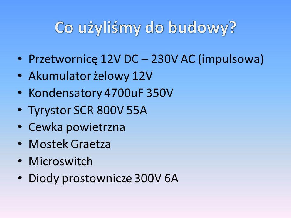 Przetwornicę 12V DC – 230V AC (impulsowa) Akumulator żelowy 12V Kondensatory 4700uF 350V Tyrystor SCR 800V 55A Cewka powietrzna Mostek Graetza Microswitch Diody prostownicze 300V 6A