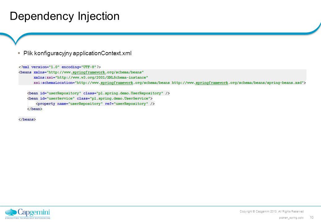Dependency Injection Copyright © Capgemini 2013. All Rights Reserved 10 poznan_spring.pptx  Plik konfiguracyjny applicationContext.xml