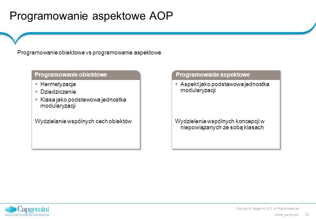 Programowanie aspektowe AOP Copyright © Capgemini 2013. All Rights Reserved 12 poznan_spring.pptx Programowanie obiektowe vs programowanie aspektowe P