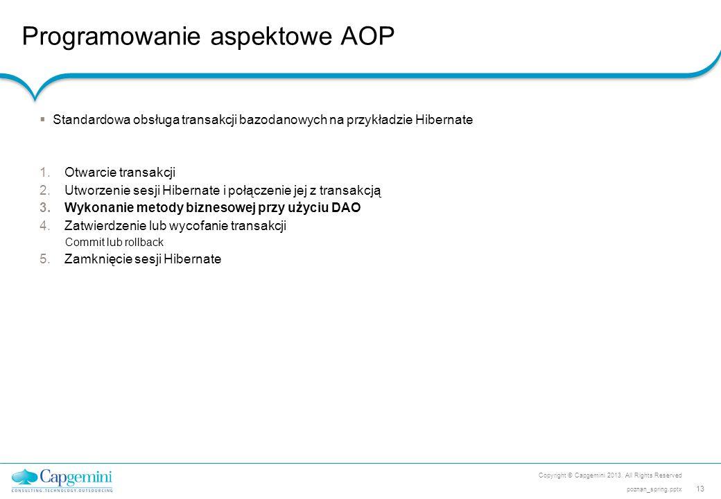 Programowanie aspektowe AOP Copyright © Capgemini 2013. All Rights Reserved 13 poznan_spring.pptx  Standardowa obsługa transakcji bazodanowych na prz