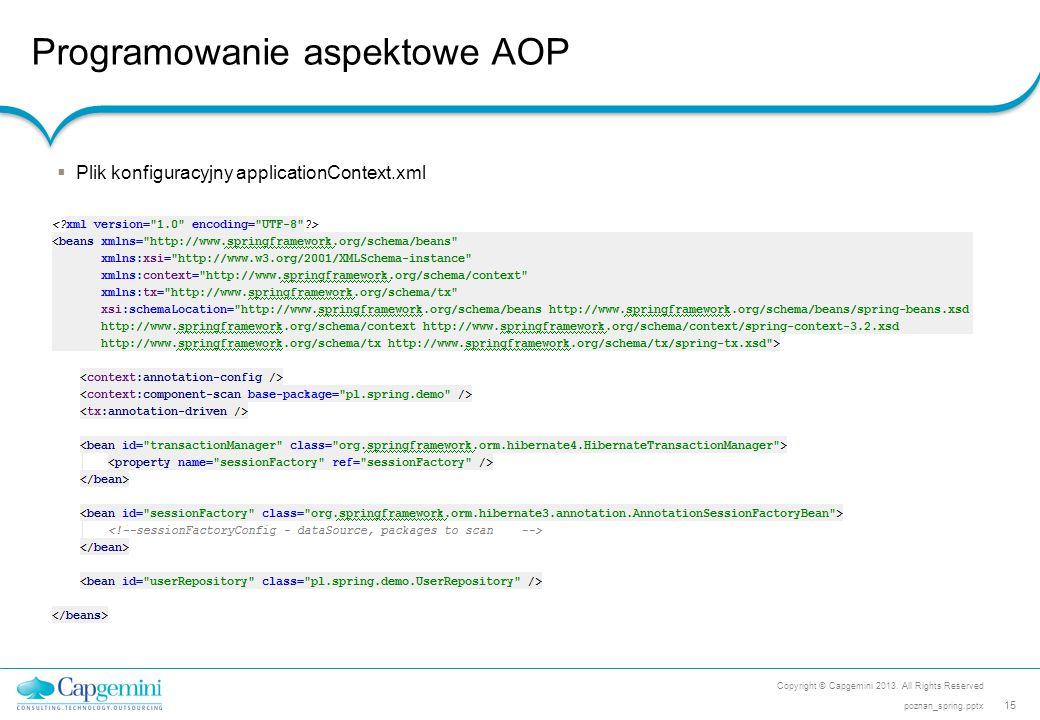 Programowanie aspektowe AOP Copyright © Capgemini 2013. All Rights Reserved 15 poznan_spring.pptx  Plik konfiguracyjny applicationContext.xml
