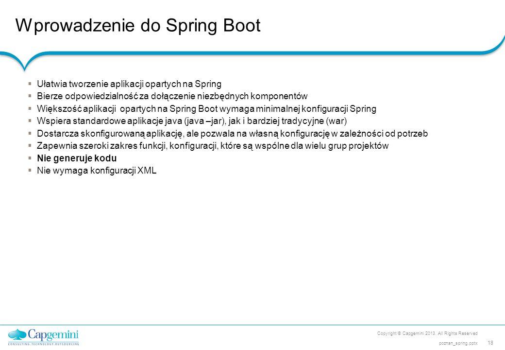 Wprowadzenie do Spring Boot Copyright © Capgemini 2013. All Rights Reserved 18 poznan_spring.pptx  Ułatwia tworzenie aplikacji opartych na Spring  B