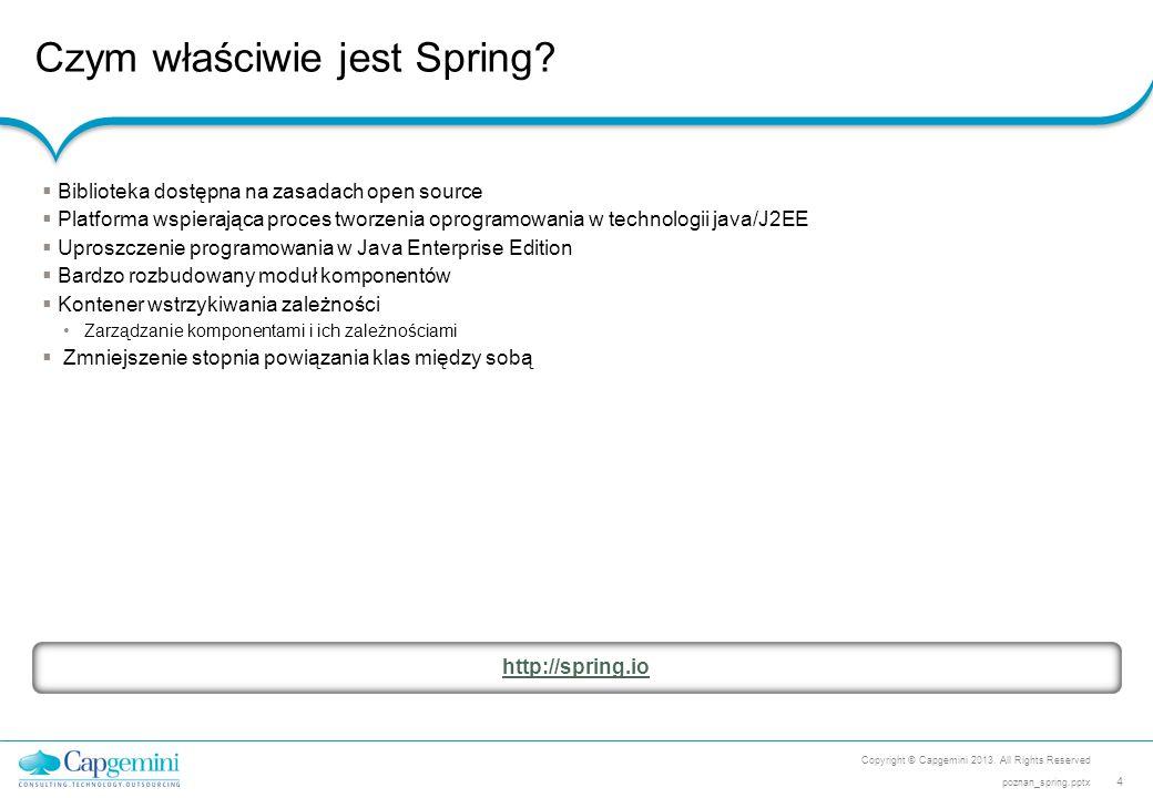 Czym właściwie jest Spring? Copyright © Capgemini 2013. All Rights Reserved 4 poznan_spring.pptx  Biblioteka dostępna na zasadach open source  Platf