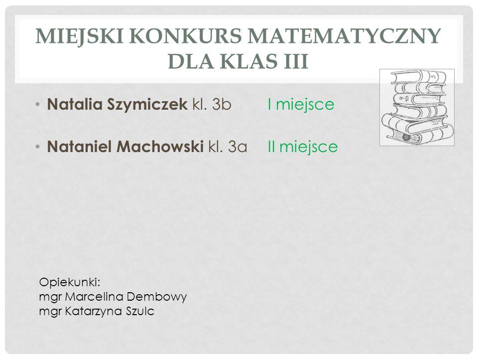 MIEJSKI KONKURS MATEMATYCZNY DLA KLAS III Natalia Szymiczek kl. 3bI miejsce Nataniel Machowski kl. 3aII miejsce Opiekunki: mgr Marcelina Dembowy mgr K