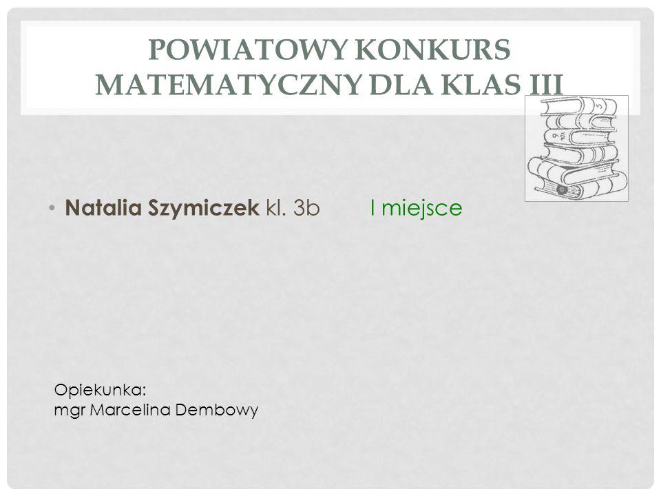 POWIATOWY KONKURS MATEMATYCZNY DLA KLAS III Natalia Szymiczek kl. 3bI miejsce Opiekunka: mgr Marcelina Dembowy