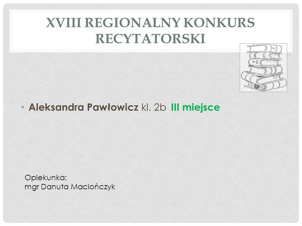 XVIII REGIONALNY KONKURS RECYTATORSKI Aleksandra Pawłowicz kl. 2b III miejsce Opiekunka: mgr Danuta Maciończyk