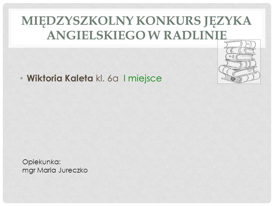 MIĘDZYSZKOLNY KONKURS JĘZYKA ANGIELSKIEGO W RADLINIE Wiktoria Kaleta kl. 6a I miejsce Opiekunka: mgr Maria Jureczko