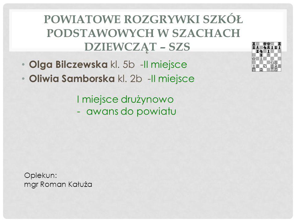 POWIATOWE ROZGRYWKI SZKÓŁ PODSTAWOWYCH W SZACHACH DZIEWCZĄT – SZS Olga Bilczewska kl. 5b -II miejsce Oliwia Samborska kl. 2b -II miejsce I miejsce dru