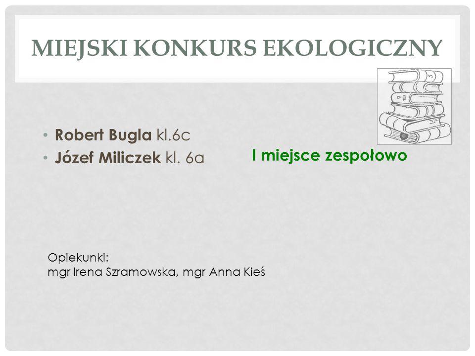 MIEJSKI KONKURS EKOLOGICZNY Robert Bugla kl.6c Józef Miliczek kl. 6a Opiekunki: mgr Irena Szramowska, mgr Anna Kieś I miejsce zespołowo