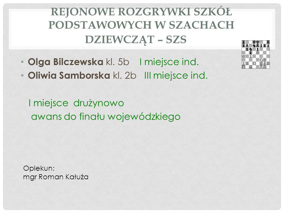 REJONOWE ROZGRYWKI SZKÓŁ PODSTAWOWYCH W SZACHACH DZIEWCZĄT – SZS Olga Bilczewska kl. 5b I miejsce ind. Oliwia Samborska kl. 2b III miejsce ind. I miej