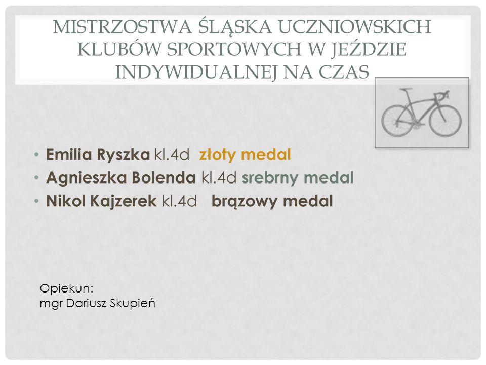 MISTRZOSTWA ŚLĄSKA UCZNIOWSKICH KLUBÓW SPORTOWYCH W JEŹDZIE INDYWIDUALNEJ NA CZAS Emilia Ryszka kl.4d złoty medal Agnieszka Bolenda kl.4d srebrny meda