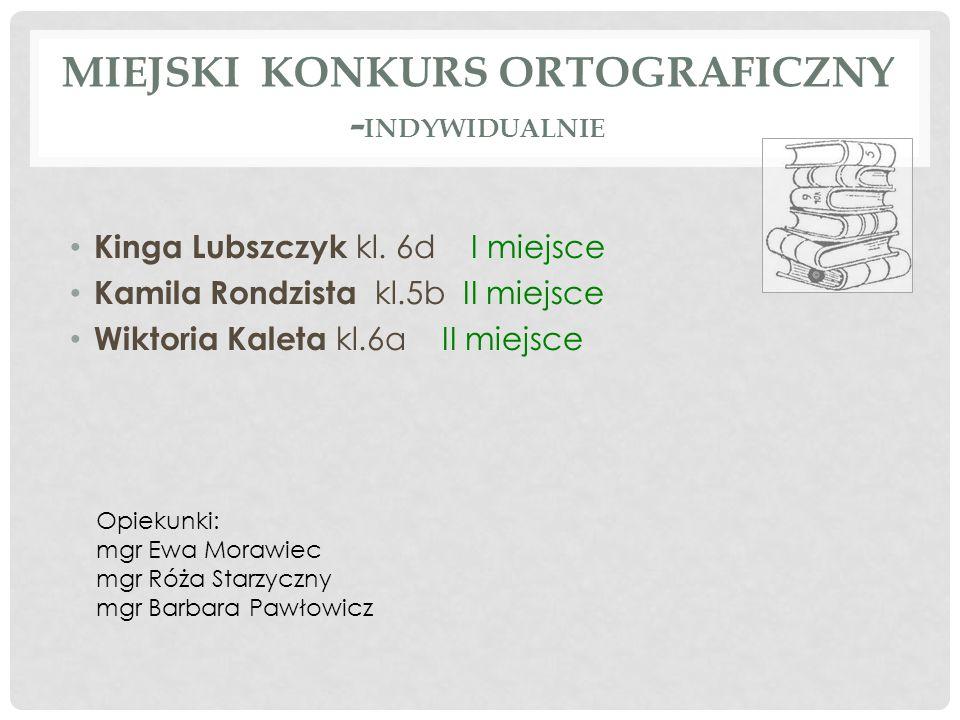 MIEJSKI KONKURS ORTOGRAFICZNY - INDYWIDUALNIE Kinga Lubszczyk kl. 6d I miejsce Kamila Rondzista kl.5b II miejsce Wiktoria Kaleta kl.6aII miejsce Opiek