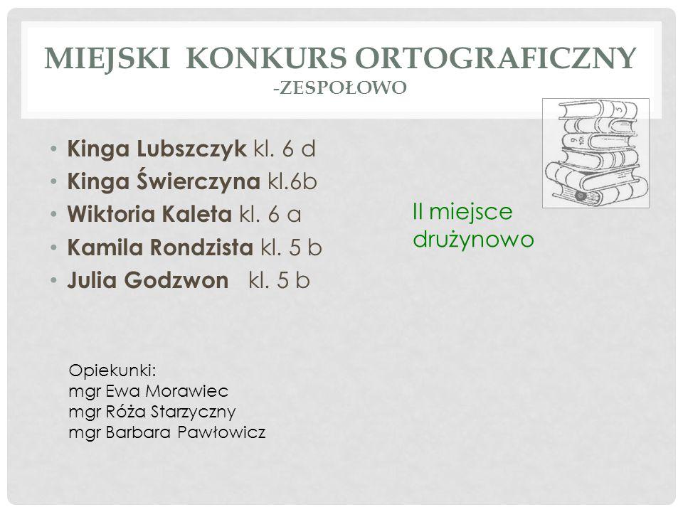 MIEJSKI KONKURS ORTOGRAFICZNY -ZESPOŁOWO Kinga Lubszczyk kl. 6 d Kinga Świerczyna kl.6b Wiktoria Kaleta kl. 6 a Kamila Rondzista kl. 5 b Julia Godzwon