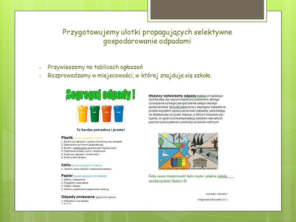 Przygotowujemy ulotki propagujących selektywne gospodarowanie odpadami o Przywieszamy na tablicach ogłoszeń o Rozprowadzamy w miejscowości, w której z
