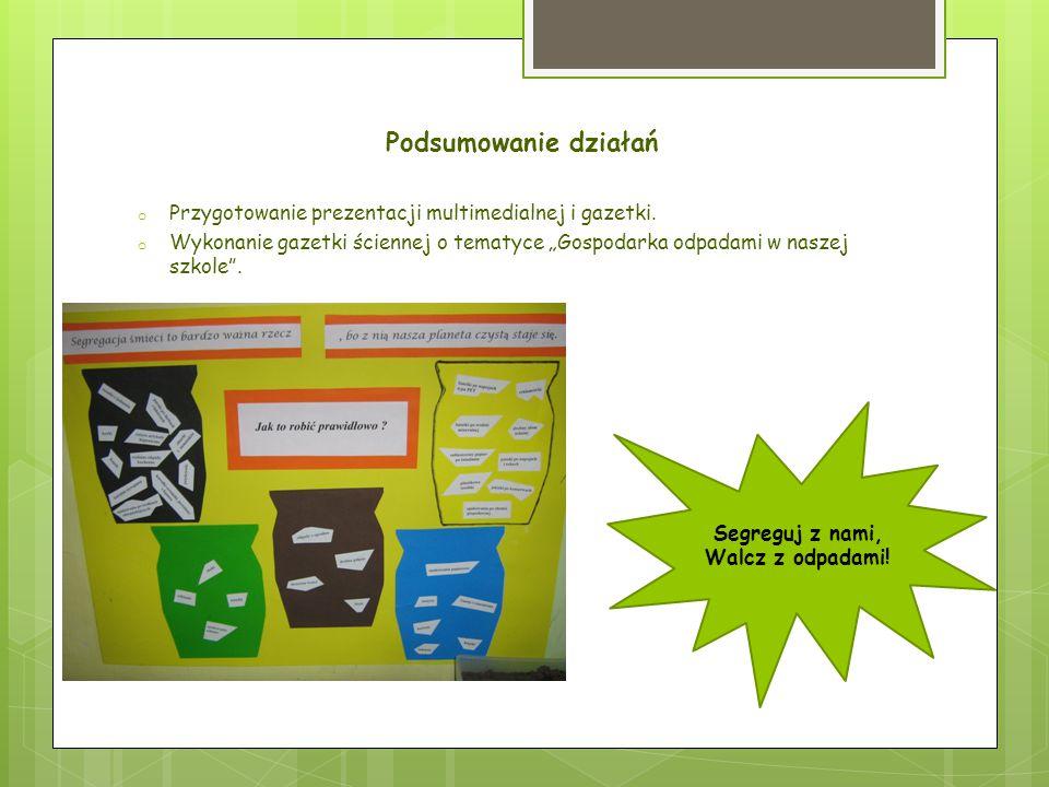 """Podsumowanie działań o Przygotowanie prezentacji multimedialnej i gazetki. o Wykonanie gazetki ściennej o tematyce """"Gospodarka odpadami w naszej szkol"""
