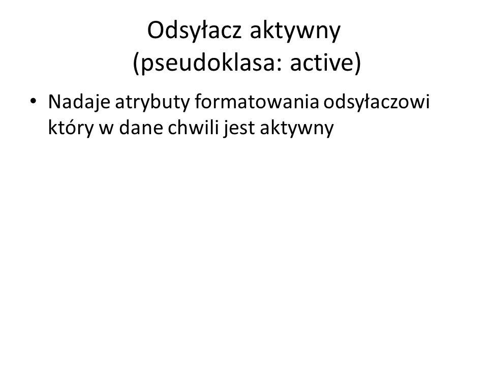 Odsyłacz aktywny (pseudoklasa: active) Nadaje atrybuty formatowania odsyłaczowi który w dane chwili jest aktywny