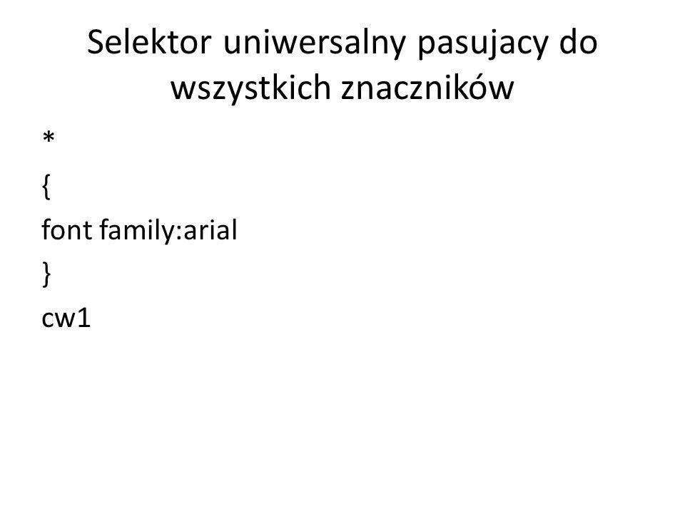 Selektor uniwersalny pasujacy do wszystkich znaczników * { font family:arial } cw1