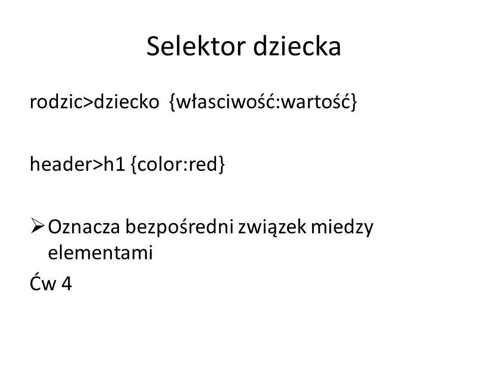 Selektor braci Dla elementów znajdujacych się w tym samym rzedzie w herarchii można zdefiniować selektor braci brat1+brat2 {własciwość:wartość} Ćw 5