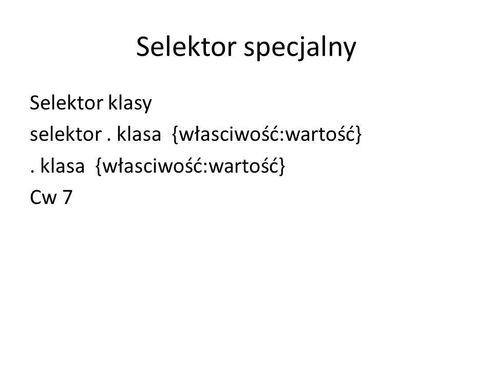 Selektor specjalny Selektor klasy selektor. klasa {własciwość:wartość}. klasa {własciwość:wartość} Cw 7