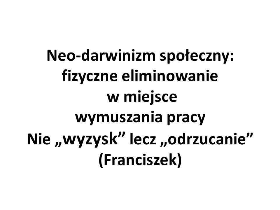 """Neo-darwinizm społeczny: fizyczne eliminowanie w miejsce wymuszania pracy Nie """" wyzysk"""" lecz """"odrzucanie"""" (Franciszek)"""