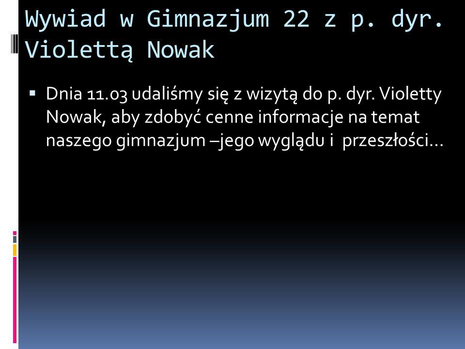 Wywiad w Gimnazjum 22 z p. dyr. Violettą Nowak  Dnia 11.03 udaliśmy się z wizytą do p. dyr. Violetty Nowak, aby zdobyć cenne informacje na temat nasz