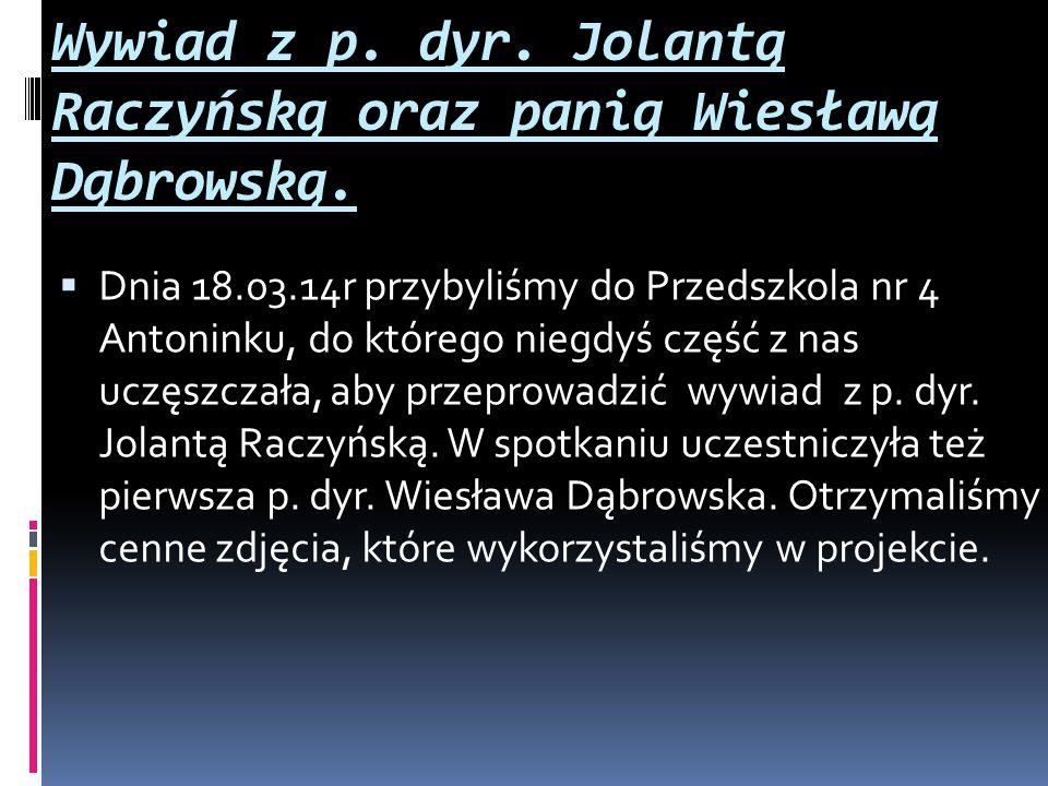 Wywiad z p. dyr. Jolantą Raczyńską oraz panią Wiesławą Dąbrowską.  Dnia 18.03.14r przybyliśmy do Przedszkola nr 4 Antoninku, do którego niegdyś część
