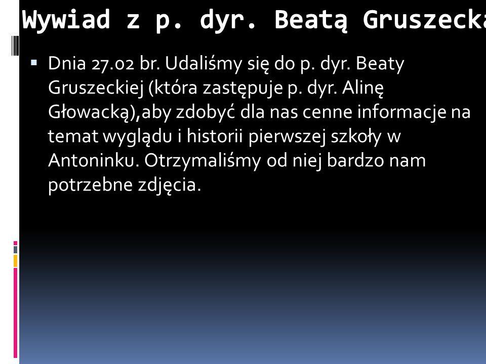  Dnia 27.02 br. Udaliśmy się do p. dyr. Beaty Gruszeckiej (która zastępuje p. dyr. Alinę Głowacką),aby zdobyć dla nas cenne informacje na temat wyglą