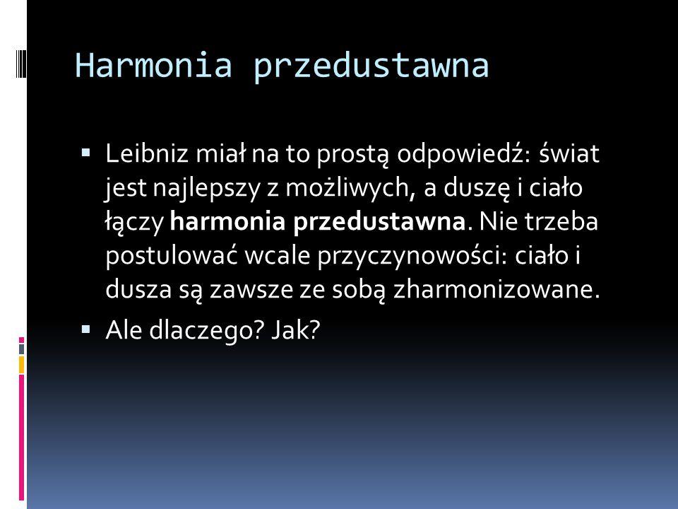 Harmonia przedustawna  Leibniz miał na to prostą odpowiedź: świat jest najlepszy z możliwych, a duszę i ciało łączy harmonia przedustawna.