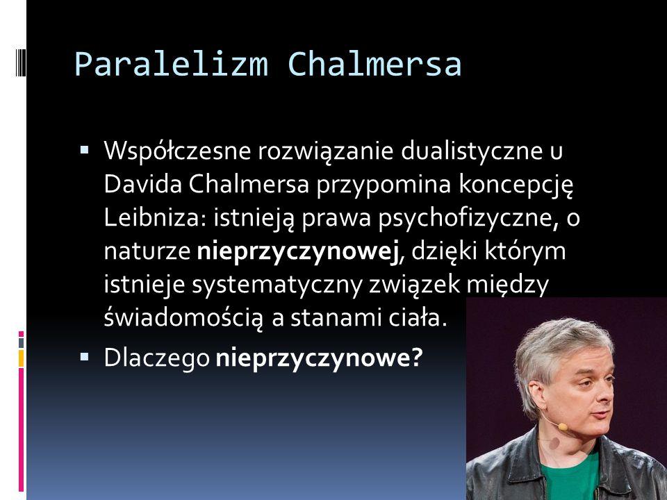 Paralelizm Chalmersa  Współczesne rozwiązanie dualistyczne u Davida Chalmersa przypomina koncepcję Leibniza: istnieją prawa psychofizyczne, o naturze nieprzyczynowej, dzięki którym istnieje systematyczny związek między świadomością a stanami ciała.