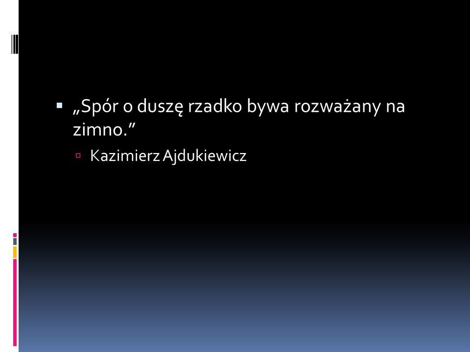 """ """"Spór o duszę rzadko bywa rozważany na zimno.  Kazimierz Ajdukiewicz"""