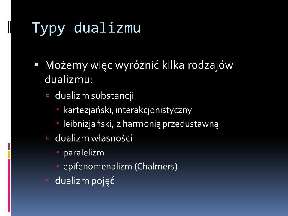 Typy dualizmu  Możemy więc wyróżnić kilka rodzajów dualizmu:  dualizm substancji  kartezjański, interakcjonistyczny  leibnizjański, z harmonią przedustawną  dualizm własności  paralelizm  epifenomenalizm (Chalmers)  dualizm pojęć