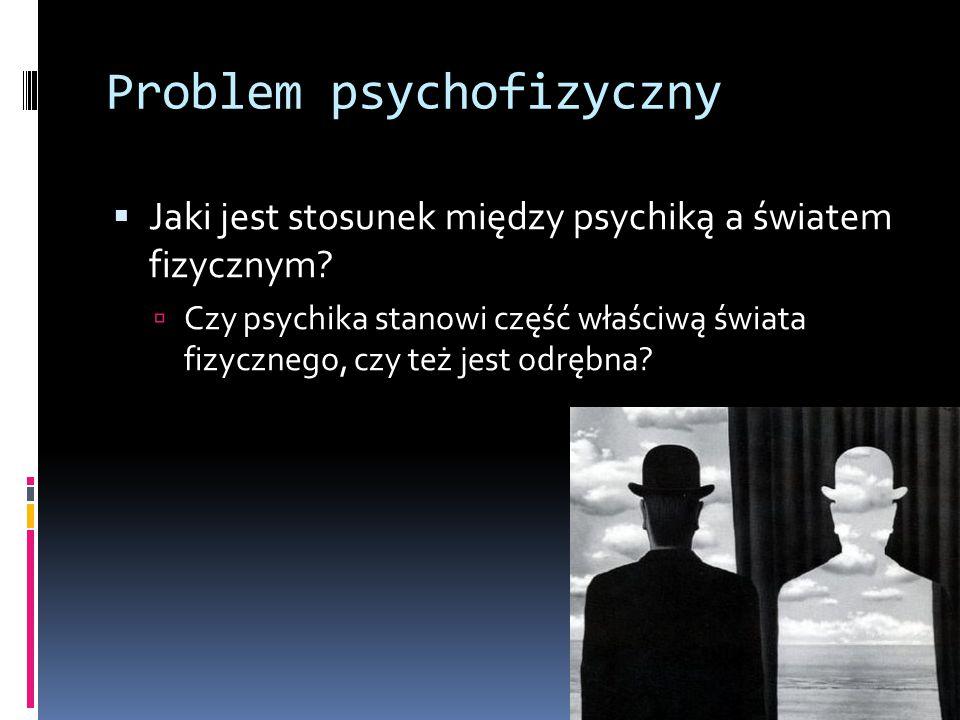 Problem psychofizyczny  Jaki jest stosunek między psychiką a światem fizycznym.