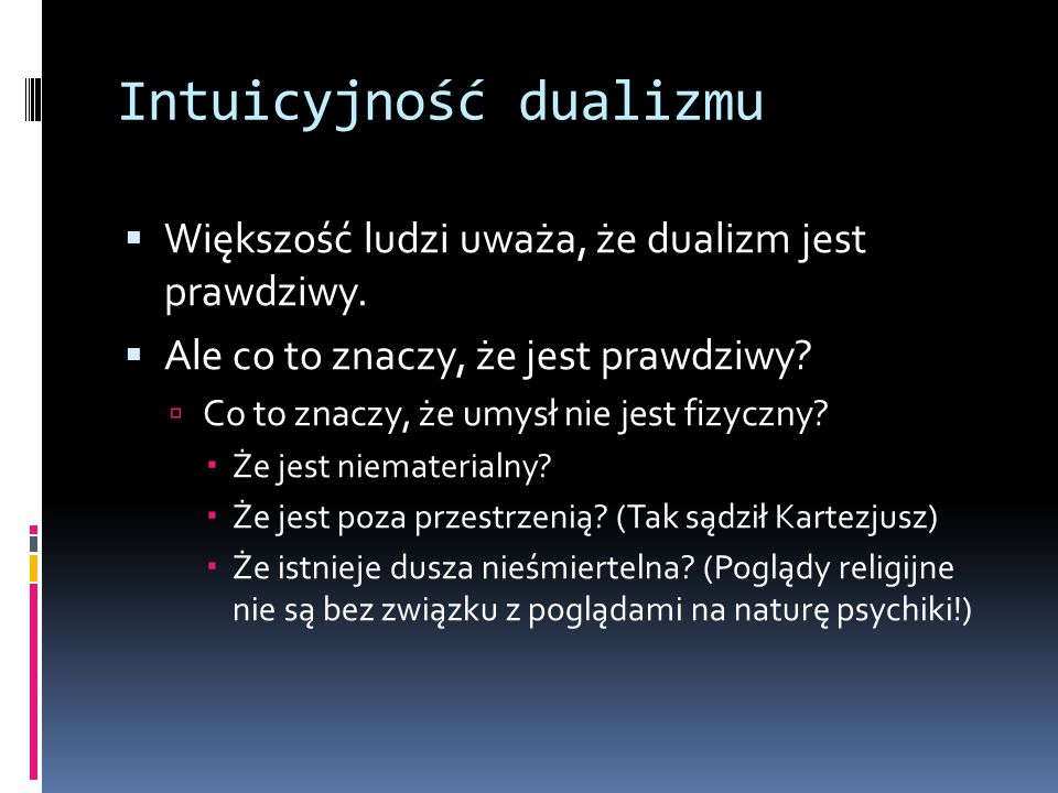 Intuicyjność dualizmu  Większość ludzi uważa, że dualizm jest prawdziwy.