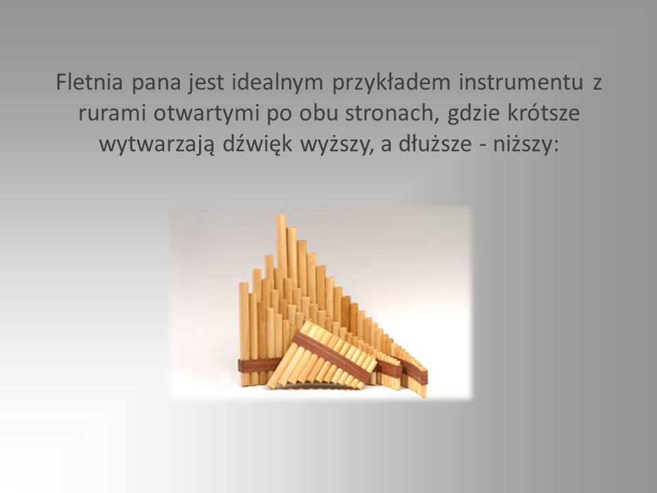 Fletnia pana jest idealnym przykładem instrumentu z rurami otwartymi po obu stronach, gdzie krótsze wytwarzają dźwięk wyższy, a dłuższe - niższy: