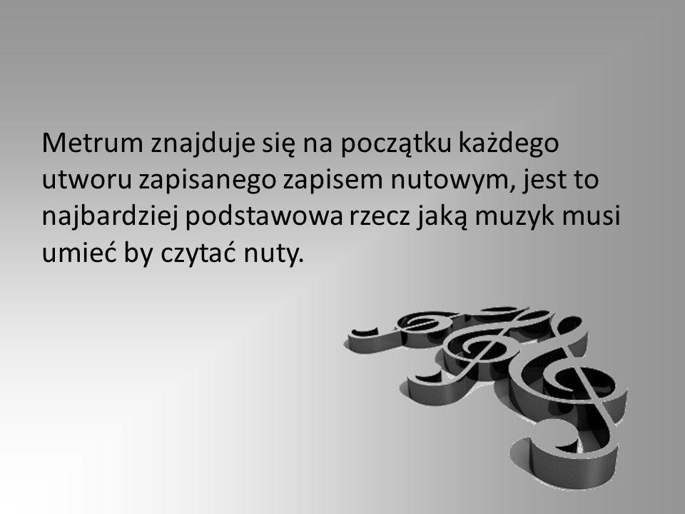 Metrum znajduje się na początku każdego utworu zapisanego zapisem nutowym, jest to najbardziej podstawowa rzecz jaką muzyk musi umieć by czytać nuty.