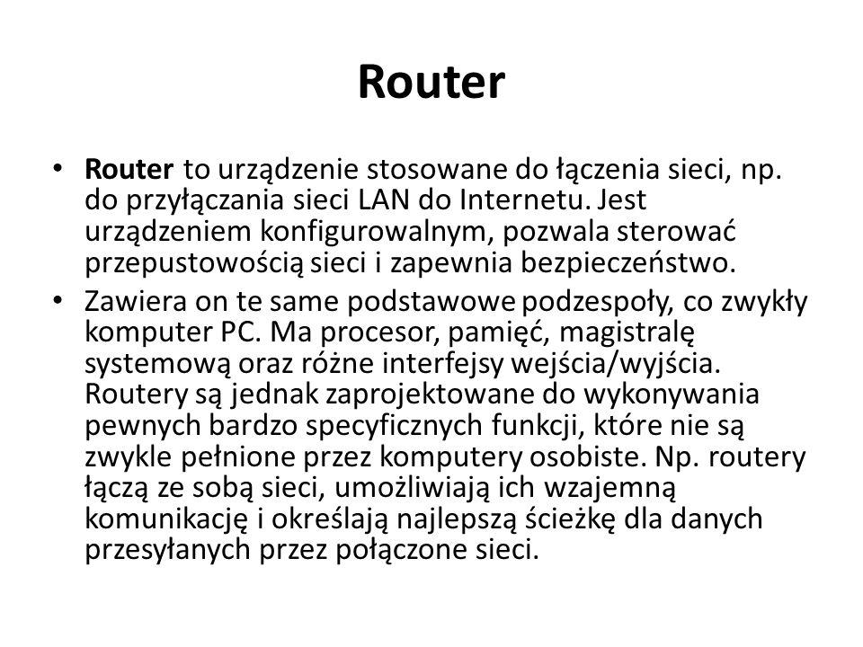 Router Router to urządzenie stosowane do łączenia sieci, np. do przyłączania sieci LAN do Internetu. Jest urządzeniem konfigurowalnym, pozwala sterowa