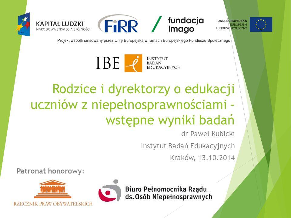 Rodzice i dyrektorzy o edukacji uczniów z niepełnosprawnościami - wstępne wyniki badań dr Paweł Kubicki Instytut Badań Edukacyjnych Kraków, 13.10.2014 Patronat honorowy: