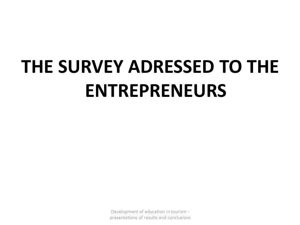 THE SURVEY ADRESSED TO THE ENTREPRENEURS Development of education in tourism - presentations of results and conclusions