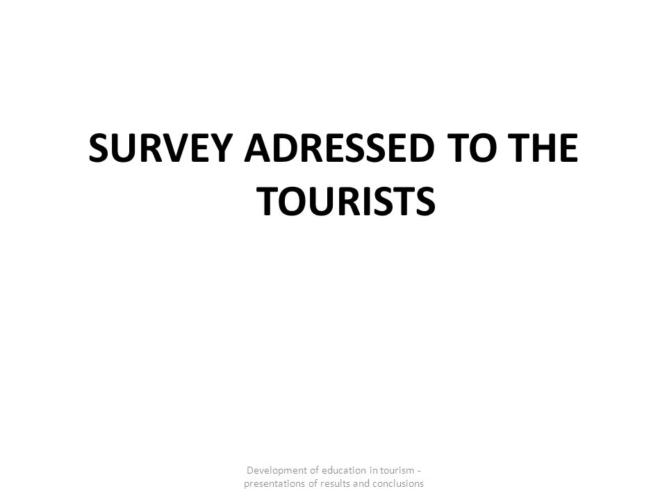 SURVEY ADRESSED TO THE TOURISTS Development of education in tourism - presentations of results and conclusions