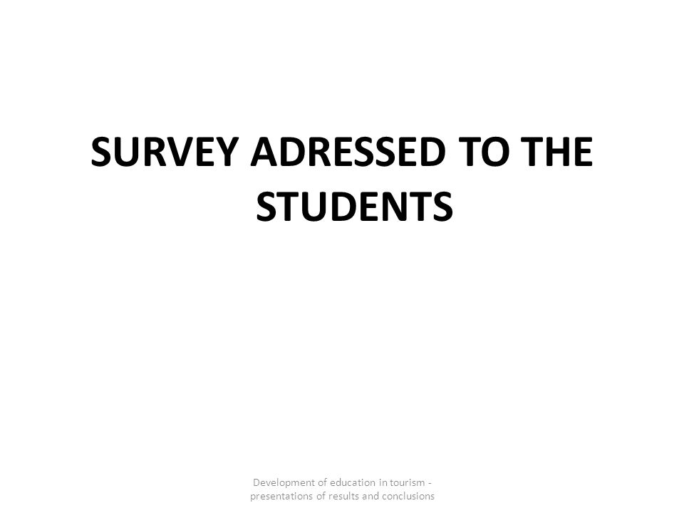 SURVEY ADRESSED TO THE STUDENTS Development of education in tourism - presentations of results and conclusions