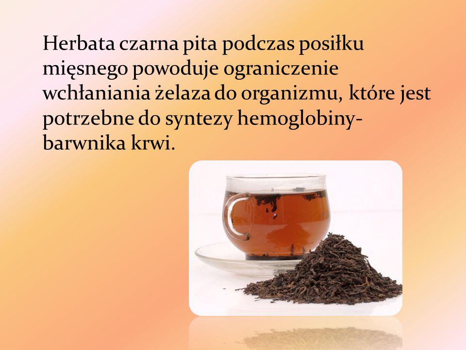 Herbata czarna pita podczas posiłku mięsnego powoduje ograniczenie wchłaniania żelaza do organizmu, które jest potrzebne do syntezy hemoglobiny- barwnika krwi.